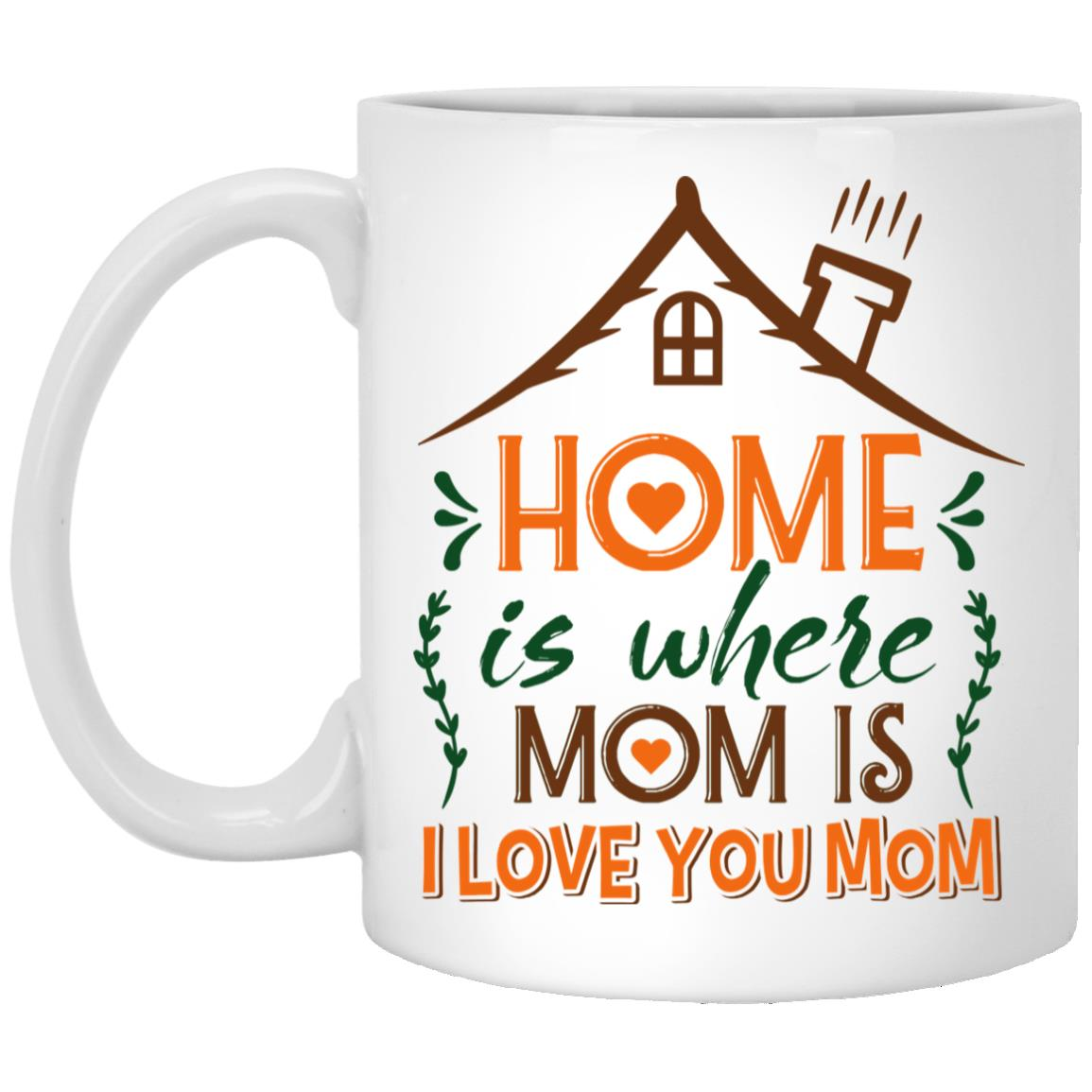 Home Is Where Mom Is I Love You Mom Ceramic Mug