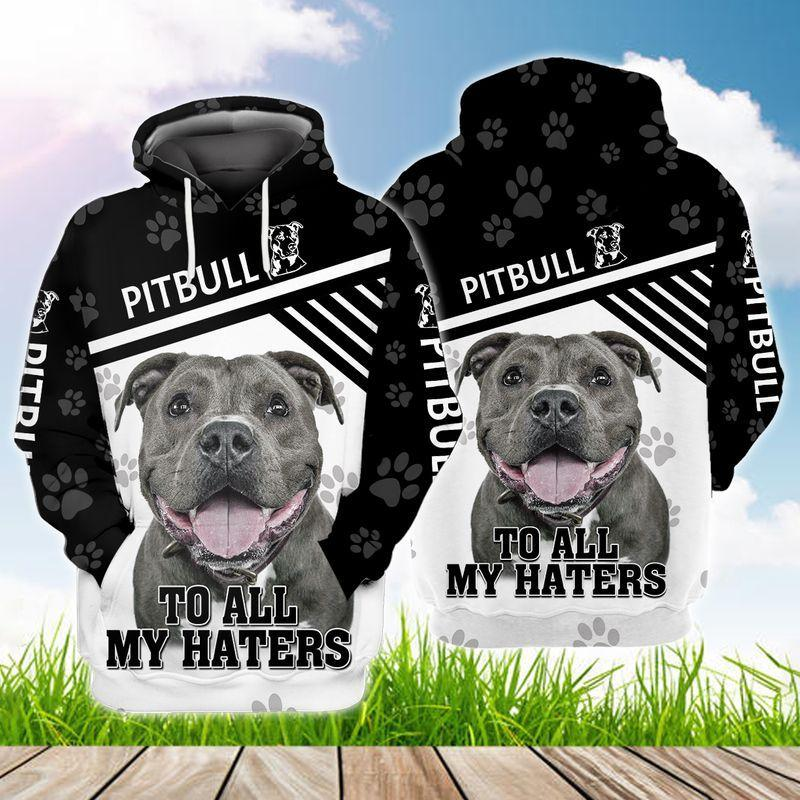 Pitbull To All My Haters 3D Hoodie Gift For Pitbulls Lovers