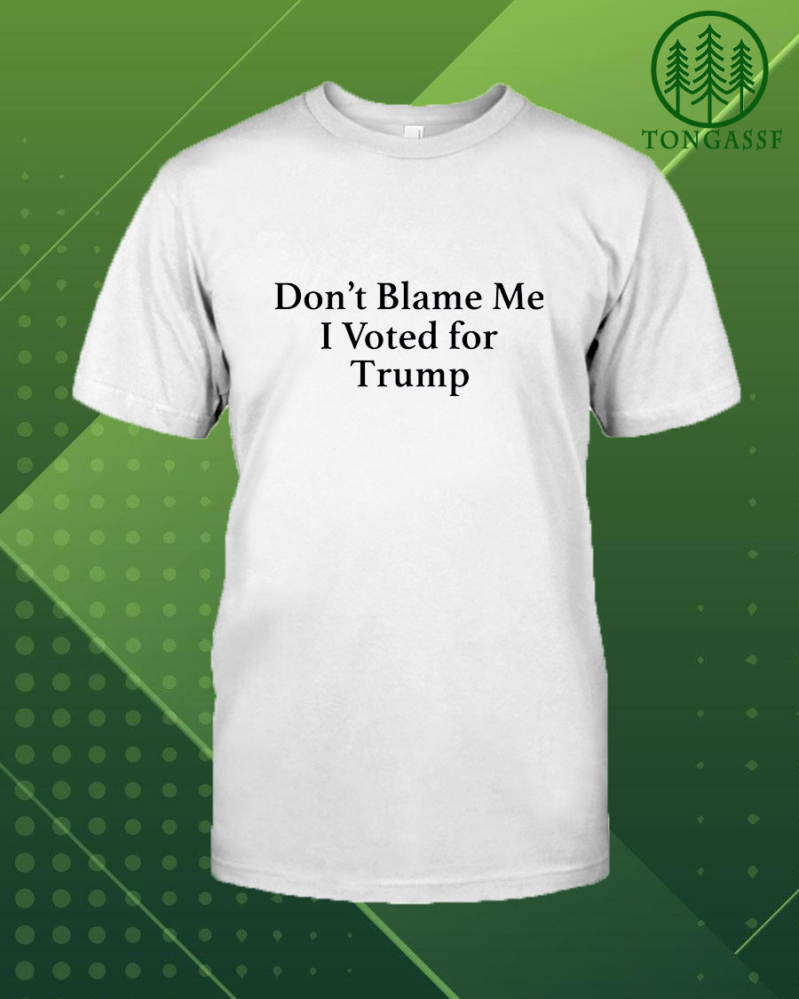Dont blame me I voted for Trump