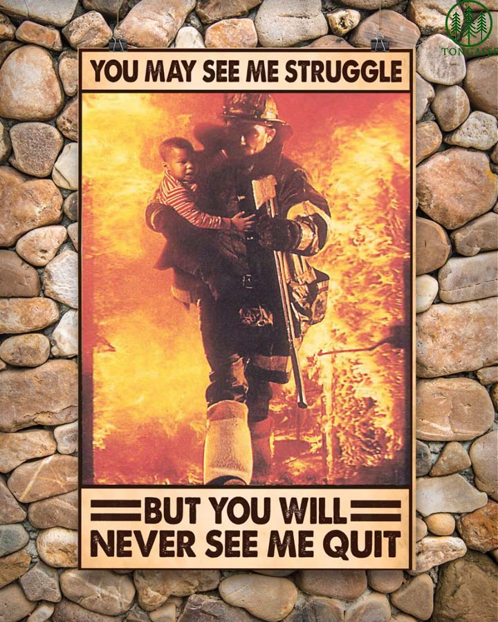 Firefighter you may see Me Struggle but never quit poster