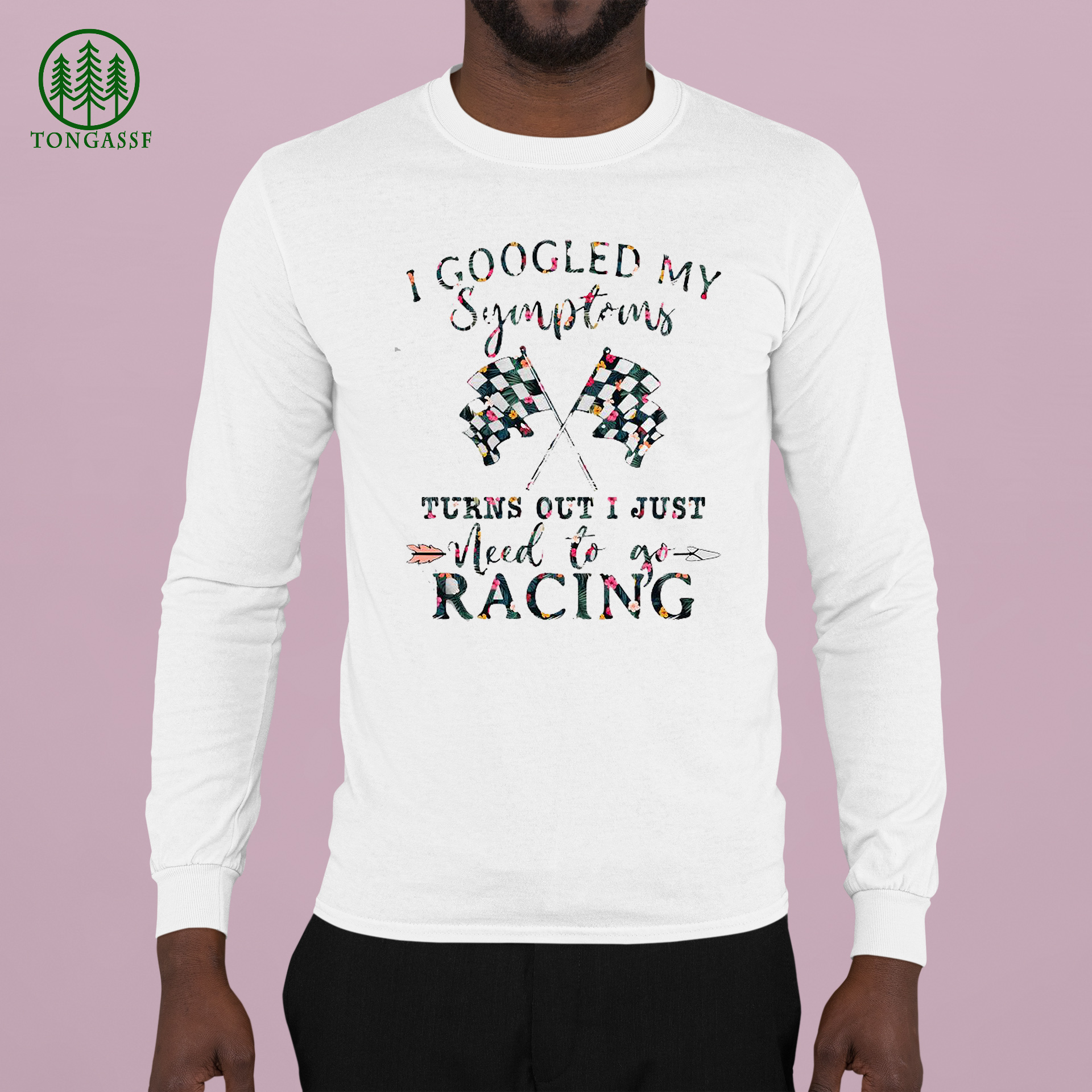 I GOOGLED MY SYMPTOMS TURNS OUT I JUST NEED TO GO RACING FLOWER SHIRT