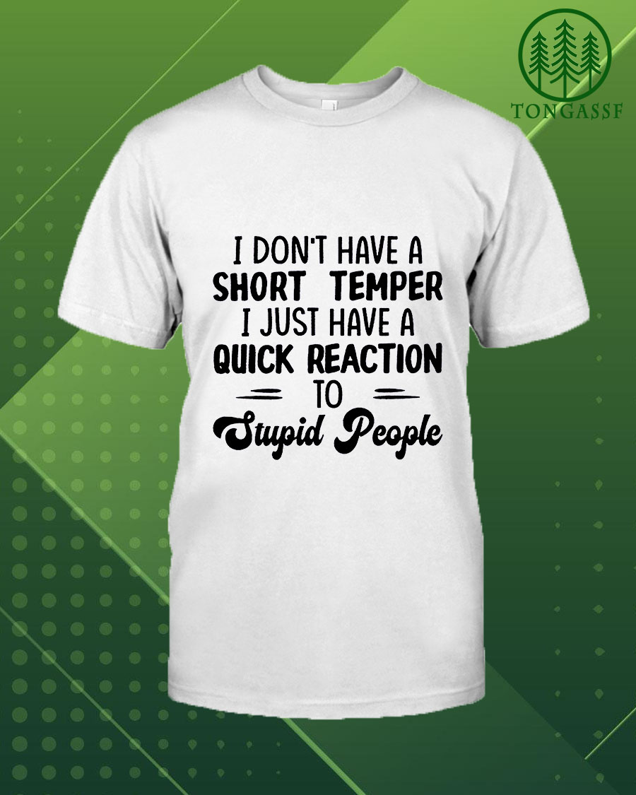 I don't have a short temper I just have a quick reaction to stupid people