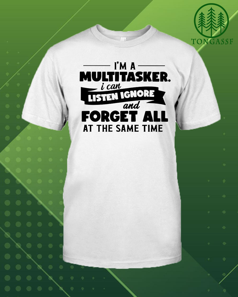 Im a multitasker I can listen ignore and forget all at the same time shirt