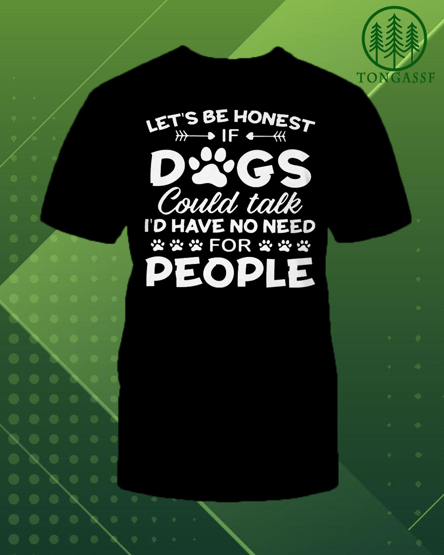 Lets be honest if dogs could talk Id have no need for people shirt