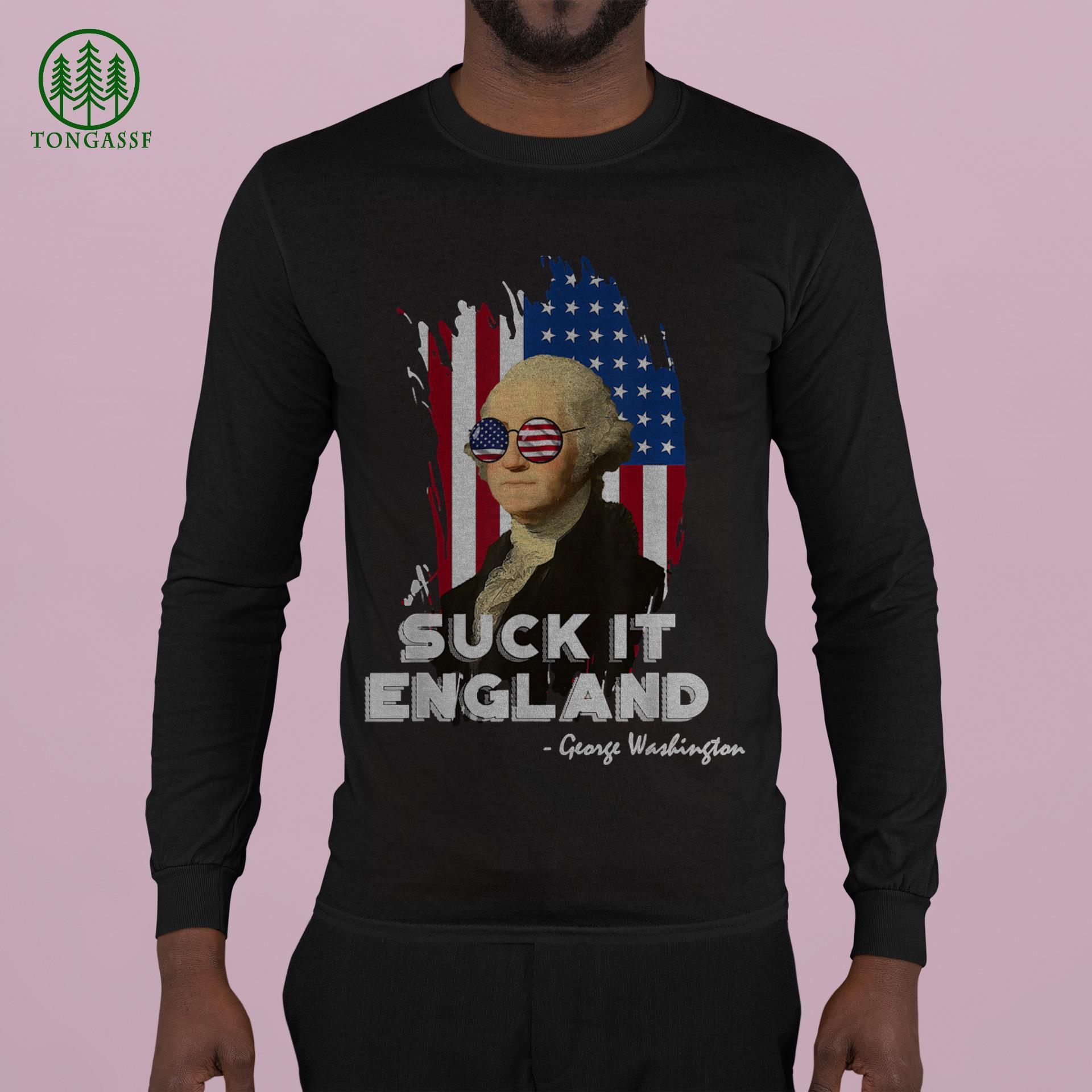 Suck it England George Washington 4th of July Funny Sarcasm Shirt