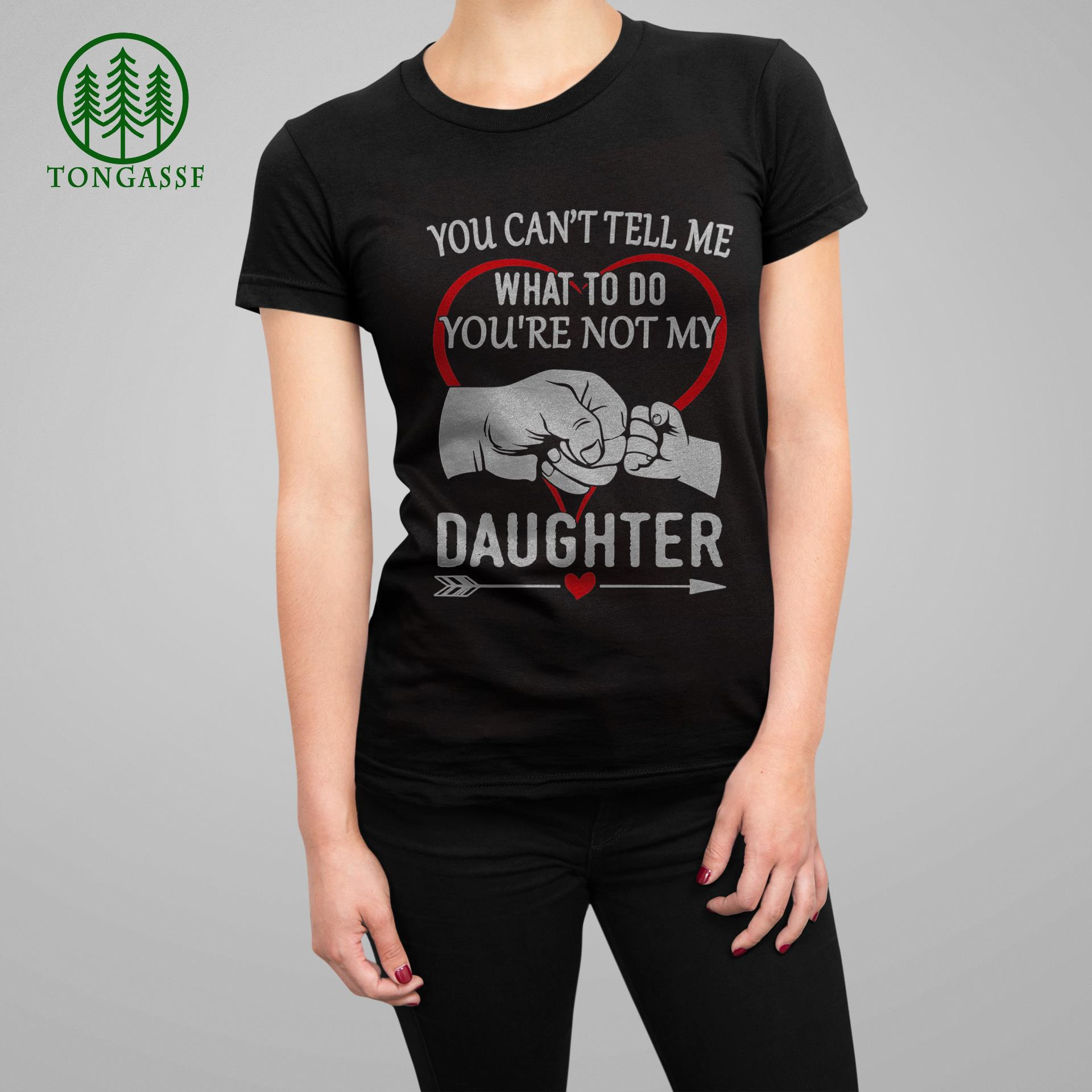 You Cant Tell Me What To Do You are Not My Daughter t Shirt