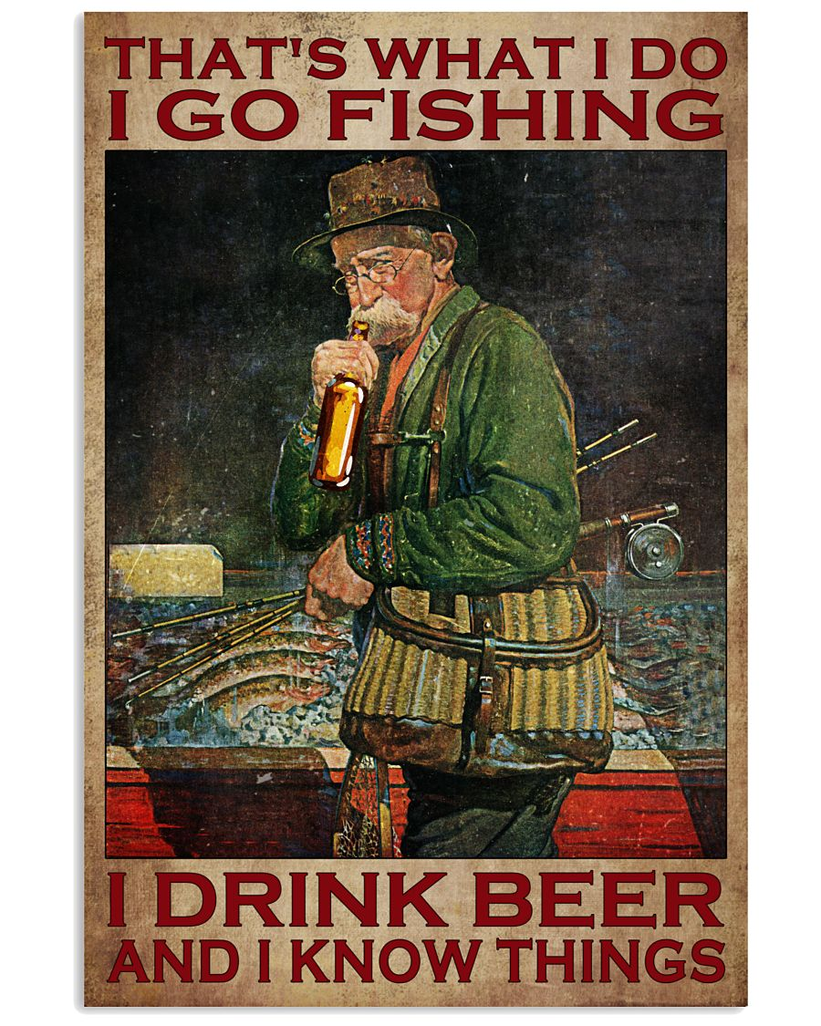 That's what I do I go fishing I drinking beer and I know things poster