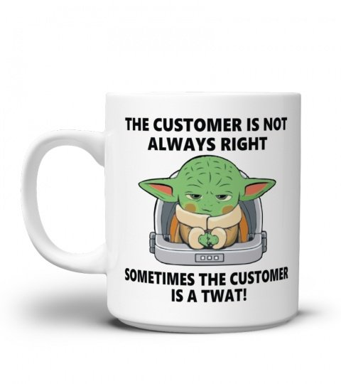 YODA THE CUSTMER IS NOT ALWAYS RIGHT SOMETIMES THE CUSTOMER IS A TWAT FUNNY MUG